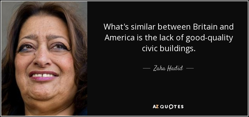 What's similar between Britain and America is the lack of good-quality civic buildings. - Zaha Hadid