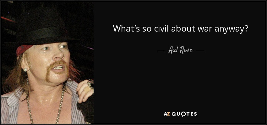 What's so civil about war anyway? - Axl Rose
