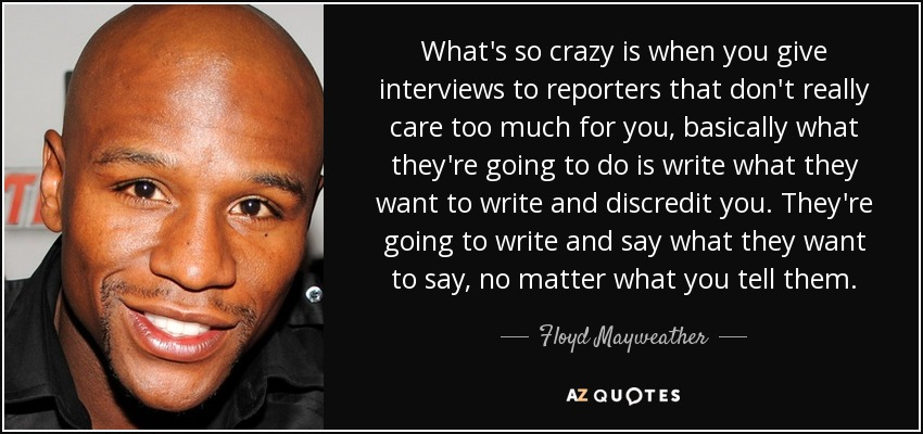 What's so crazy is when you give interviews to reporters that don't really care too much for you, basically what they're going to do is write what they want to write and discredit you. They're going to write and say what they want to say, no matter what you tell them. - Floyd Mayweather, Jr.
