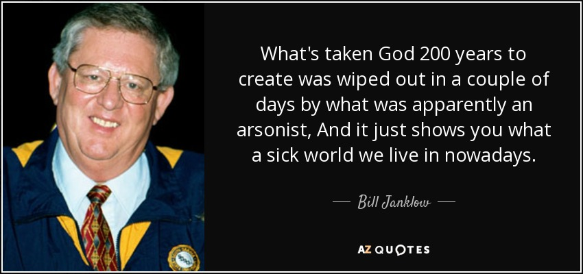 What's taken God 200 years to create was wiped out in a couple of days by what was apparently an arsonist, And it just shows you what a sick world we live in nowadays. - Bill Janklow