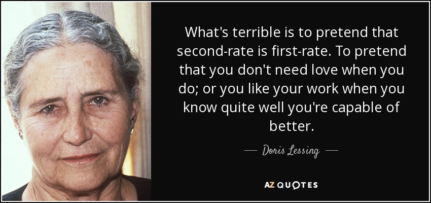 What's terrible is to pretend that second-rate is first-rate. To pretend that you don't need love when you do; or you like your work when you know quite well you're capable of better. - Doris Lessing