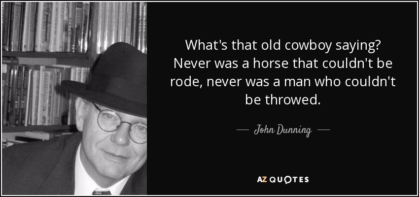 What's that old cowboy saying? Never was a horse that couldn't be rode, never was a man who couldn't be throwed. - John Dunning