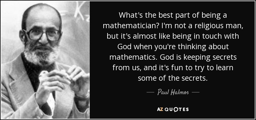 What's the best part of being a mathematician? I'm not a religious man, but it's almost like being in touch with God when you're thinking about mathematics. God is keeping secrets from us, and it's fun to try to learn some of the secrets. - Paul Halmos