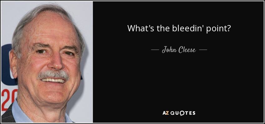 What's the bleedin' point? - John Cleese