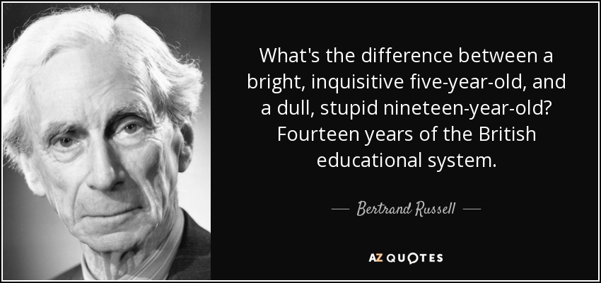 What's the difference between a bright, inquisitive five-year-old, and a dull, stupid nineteen-year-old? Fourteen years of the British educational system. - Bertrand Russell