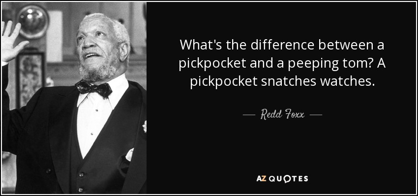 What's the difference between a pickpocket and a peeping tom? A pickpocket snatches watches. - Redd Foxx