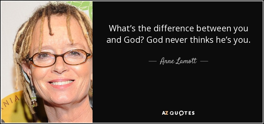 What's the difference between you and God? God never thinks he's you. - Anne Lamott