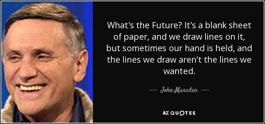What's the Future? It's a blank sheet of paper, and we draw lines on it, but sometimes our hand is held, and the lines we draw aren't the lines we wanted. - John Marsden