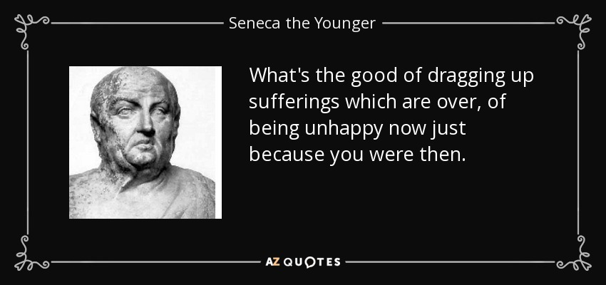 What's the good of dragging up sufferings which are over, of being unhappy now just because you were then. - Seneca the Younger