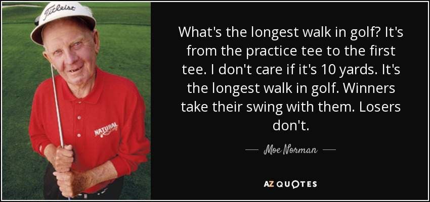What's the longest walk in golf? It's from the practice tee to the first tee. I don't care if it's 10 yards. It's the longest walk in golf. Winners take their swing with them. Losers don't. - Moe Norman