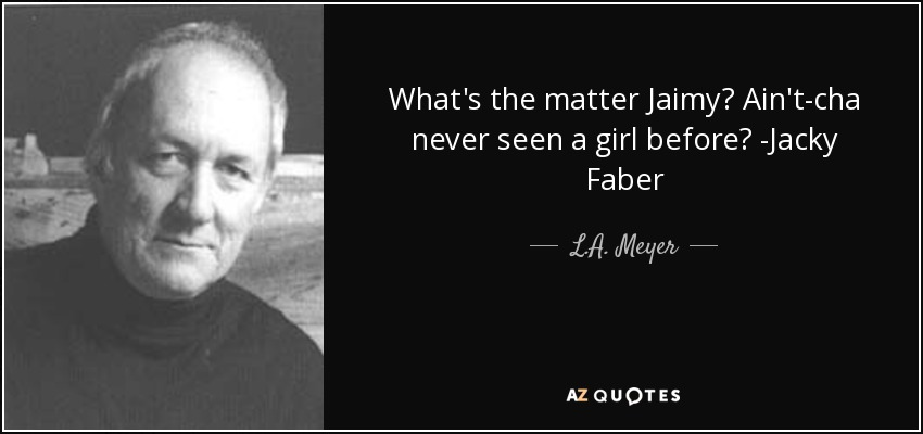 What's the matter Jaimy? Ain't-cha never seen a girl before? -Jacky Faber - L.A. Meyer