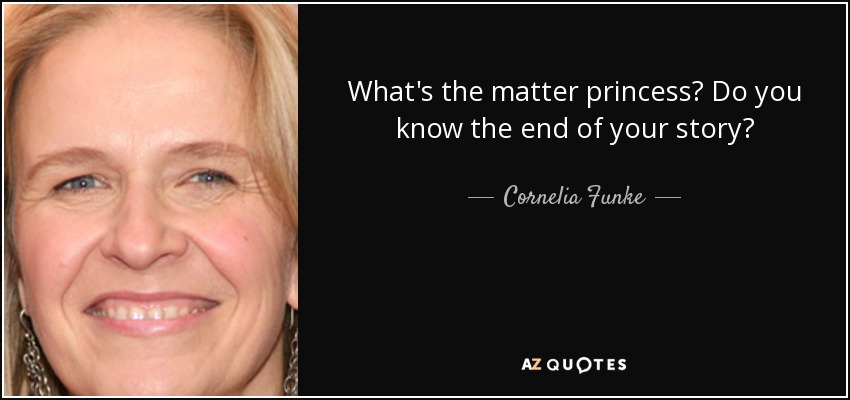 What's the matter princess? Do you know the end of your story? - Cornelia Funke