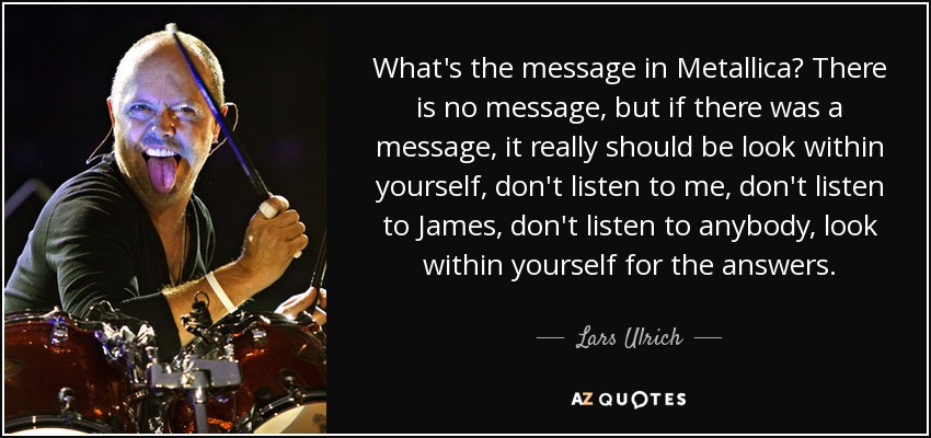 What's the message in Metallica? There is no message, but if there was a message, it really should be look within yourself, don't listen to me, don't listen to James, don't listen to anybody, look within yourself for the answers. - Lars Ulrich