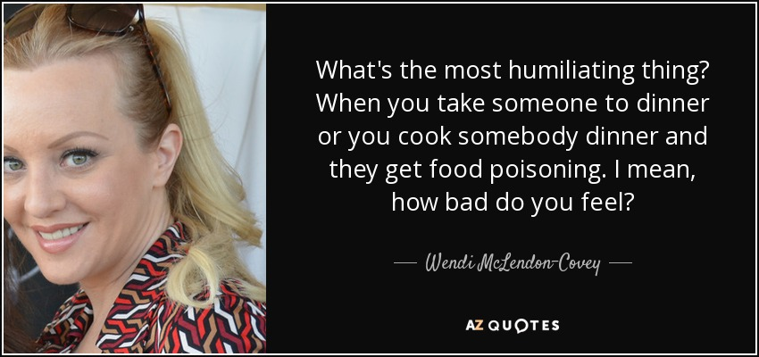 What's the most humiliating thing? When you take someone to dinner or you cook somebody dinner and they get food poisoning. I mean, how bad do you feel? - Wendi McLendon-Covey