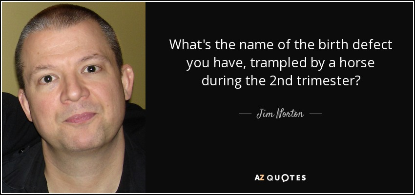 What's the name of the birth defect you have, trampled by a horse during the 2nd trimester? - Jim Norton