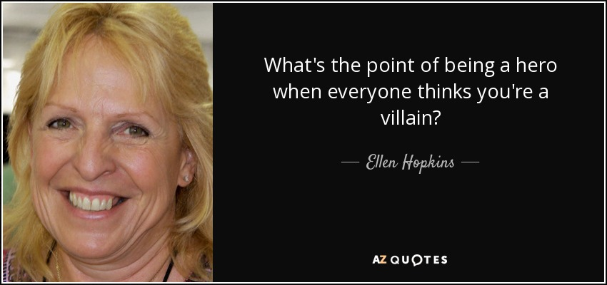 What's the point of being a hero when everyone thinks you're a villain? - Ellen Hopkins