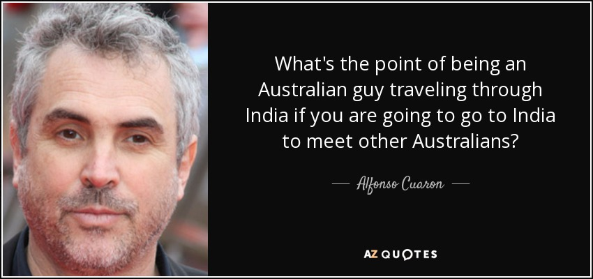 What's the point of being an Australian guy traveling through India if you are going to go to India to meet other Australians? - Alfonso Cuaron