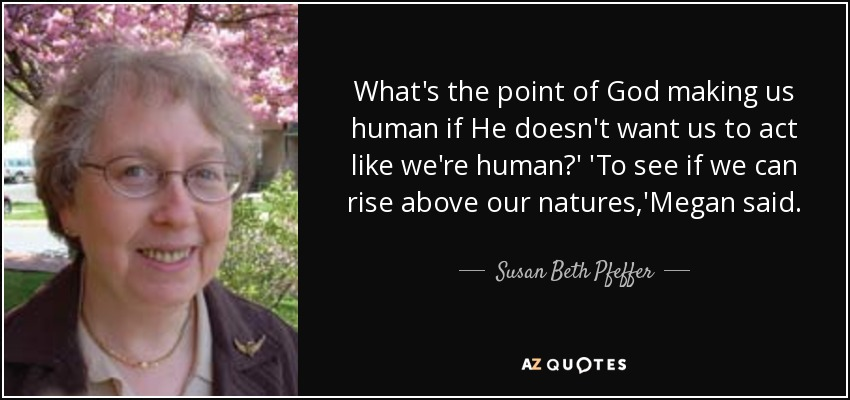 What's the point of God making us human if He doesn't want us to act like we're human?' 'To see if we can rise above our natures,'Megan said. - Susan Beth Pfeffer
