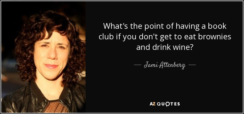 What's the point of having a book club if you don't get to eat brownies and drink wine? - Jami Attenberg