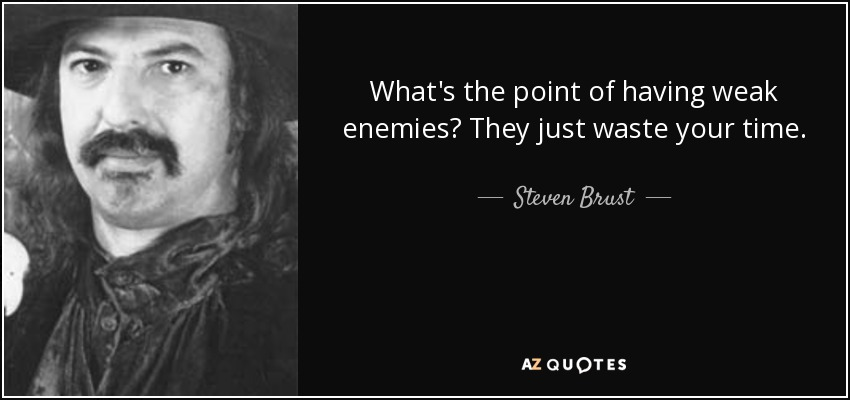 What's the point of having weak enemies? They just waste your time. - Steven Brust