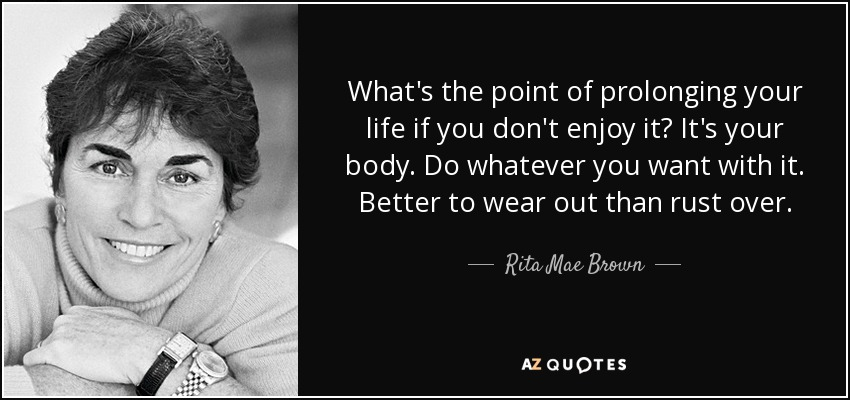 What's the point of prolonging your life if you don't enjoy it? It's your body. Do whatever you want with it. Better to wear out than rust over. - Rita Mae Brown