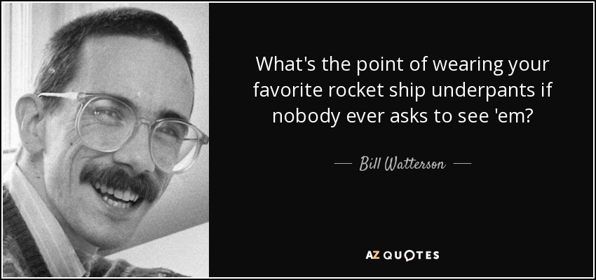 What's the point of wearing your favorite rocket ship underpants if nobody ever asks to see 'em? - Bill Watterson