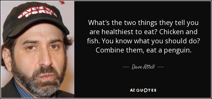 What's the two things they tell you are healthiest to eat? Chicken and fish. You know what you should do? Combine them, eat a penguin. - Dave Attell