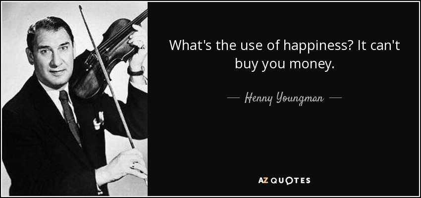 What's the use of happiness? It can't buy you money. - Henny Youngman