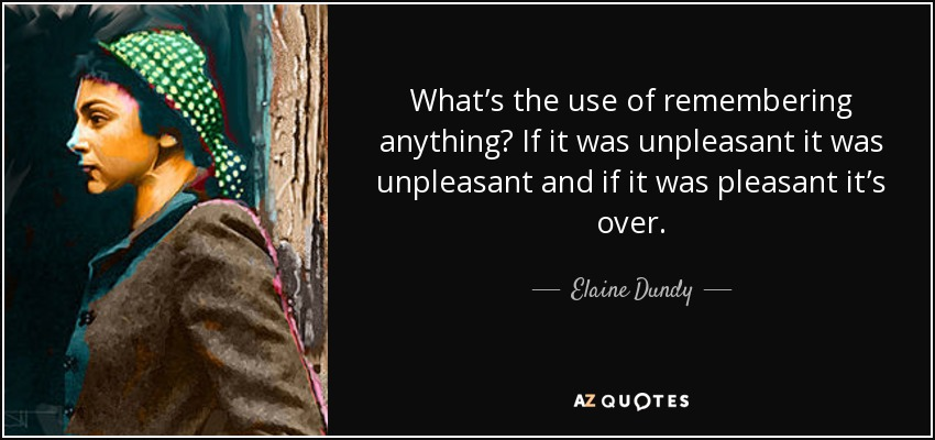 What's the use of remembering anything? If it was unpleasant it was unpleasant and if it was pleasant it's over. - Elaine Dundy