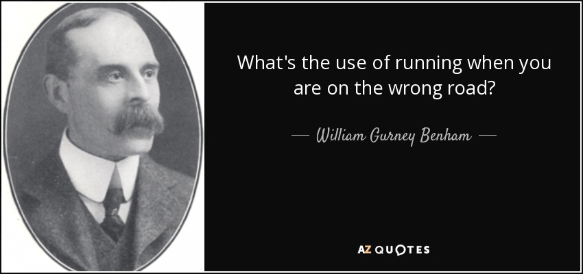 What's the use of running when you are on the wrong road? - William Gurney Benham