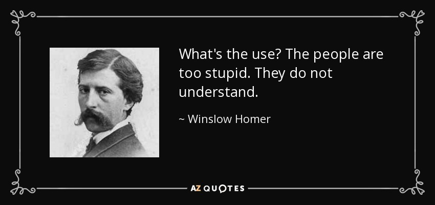 What's the use? The people are too stupid. They do not understand. - Winslow Homer