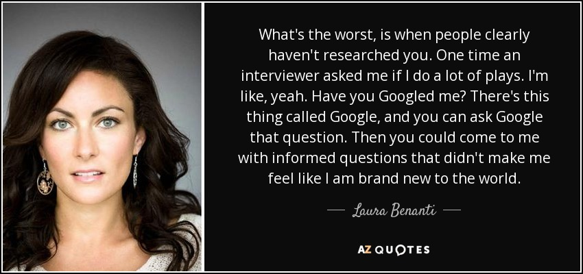 What's the worst, is when people clearly haven't researched you. One time an interviewer asked me if I do a lot of plays. I'm like, yeah. Have you Googled me? There's this thing called Google, and you can ask Google that question. Then you could come to me with informed questions that didn't make me feel like I am brand new to the world. - Laura Benanti