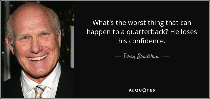 What's the worst thing that can happen to a quarterback? He loses his confidence. - Terry Bradshaw