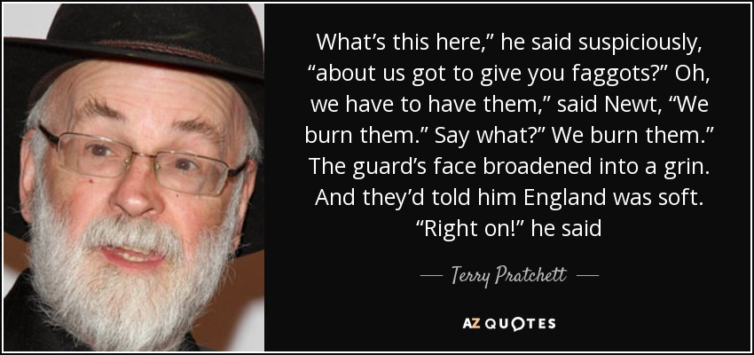 "What's this here,"" he said suspiciously, ""about us got to give you faggots?"" Oh, we have to have them,"" said Newt, ""We burn them."" Say what?"" We burn them."" The guard's face broadened into a grin. And they'd told him England was soft. ""Right on!"" he said - Terry Pratchett"