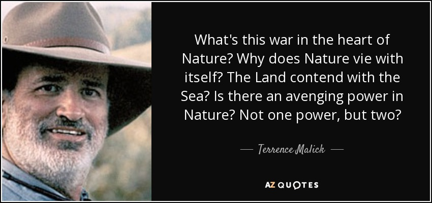 What's this war in the heart of Nature? Why does Nature vie with itself? The Land contend with the Sea? Is there an avenging power in Nature? Not one power, but two? - Terrence Malick