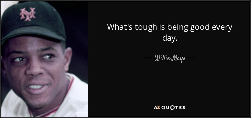 What's tough is being good every day. - Willie Mays