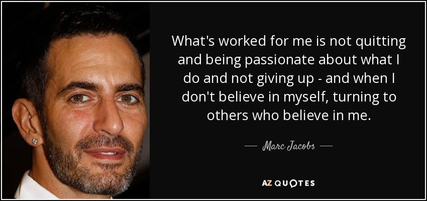 What's worked for me is not quitting and being passionate about what I do and not giving up - and when I don't believe in myself, turning to others who believe in me. - Marc Jacobs