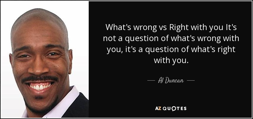 What's wrong vs Right with you It's not a question of what's wrong with you, it's a question of what's right with you. - Al Duncan