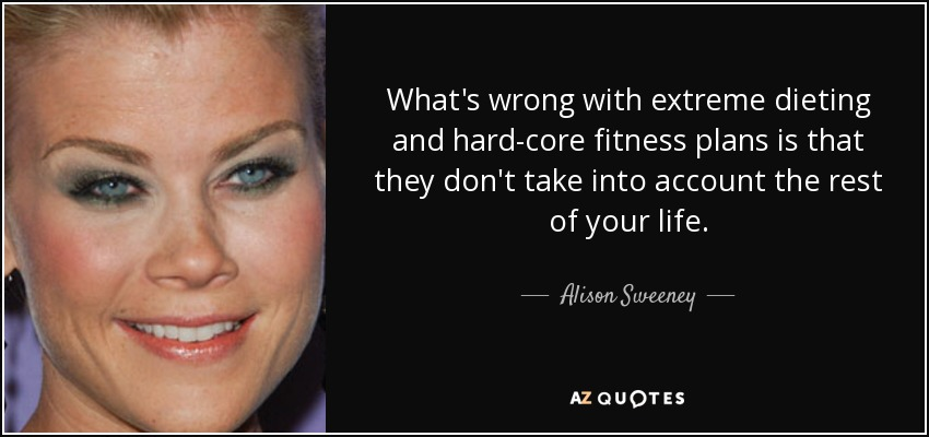 What's wrong with extreme dieting and hard-core fitness plans is that they don't take into account the rest of your life. - Alison Sweeney