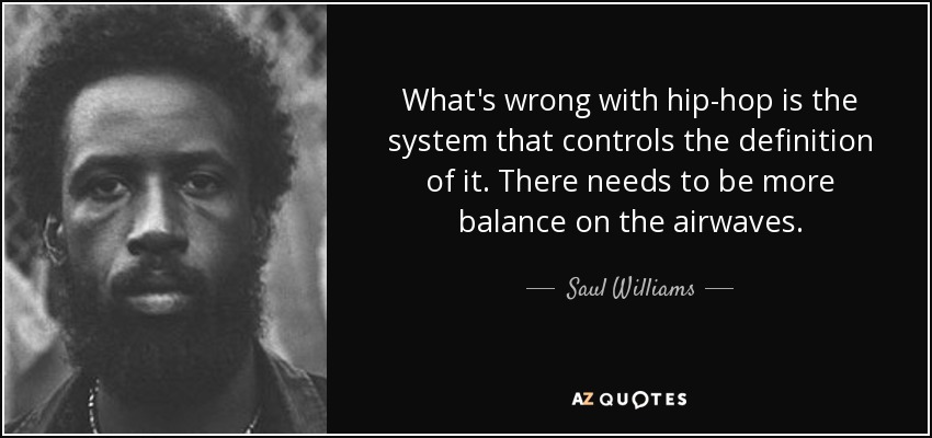What's wrong with hip-hop is the system that controls the definition of it. There needs to be more balance on the airwaves. - Saul Williams