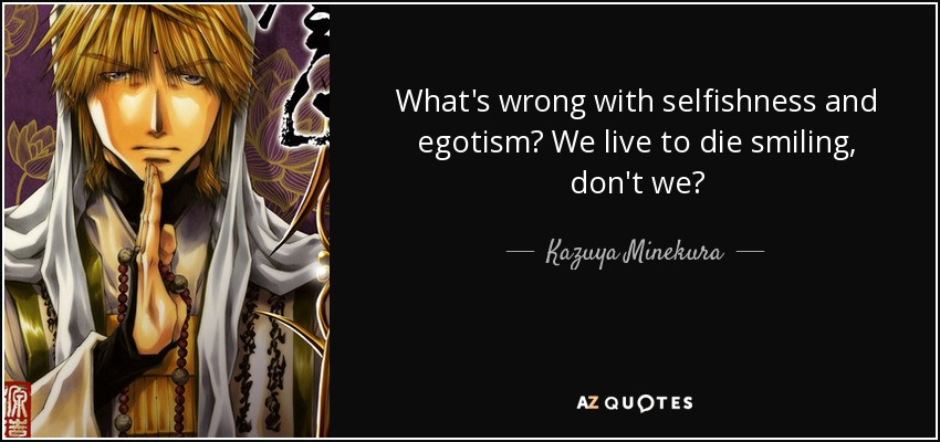 What's wrong with selfishness and egotism? We live to die smiling, don't we? - Kazuya Minekura