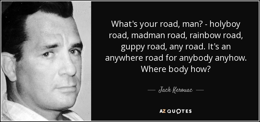 What's your road, man? - holyboy road, madman road, rainbow road, guppy road, any road. It's an anywhere road for anybody anyhow. Where body how? - Jack Kerouac