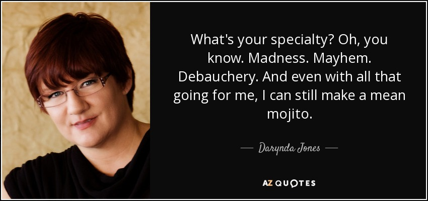 What's your specialty? Oh, you know. Madness. Mayhem. Debauchery. And even with all that going for me, I can still make a mean mojito. - Darynda Jones