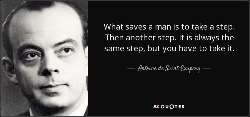 What saves a man is to take a step. Then another step. It is always the same step, but you have to take it. - Antoine de Saint-Exupery