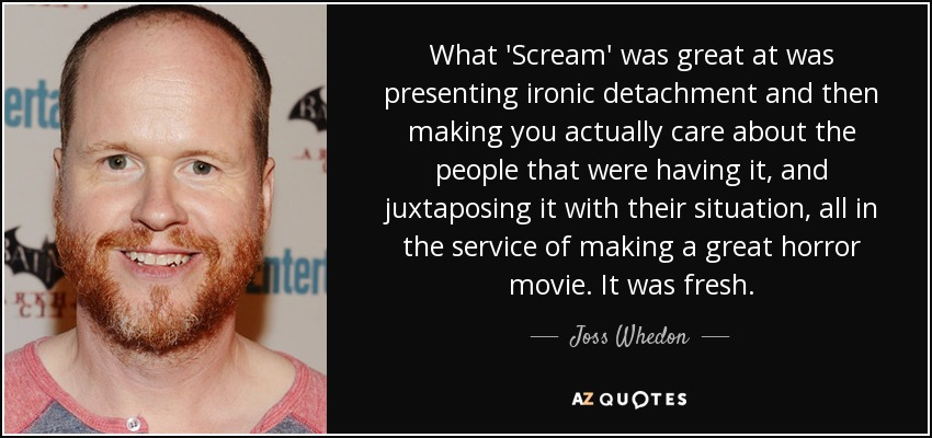 What 'Scream' was great at was presenting ironic detachment and then making you actually care about the people that were having it, and juxtaposing it with their situation, all in the service of making a great horror movie. It was fresh. - Joss Whedon