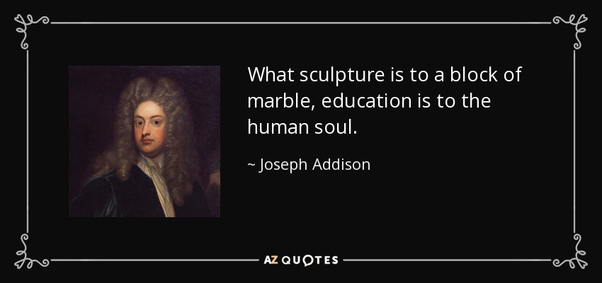 What sculpture is to a block of marble, education is to the human soul. - Joseph Addison