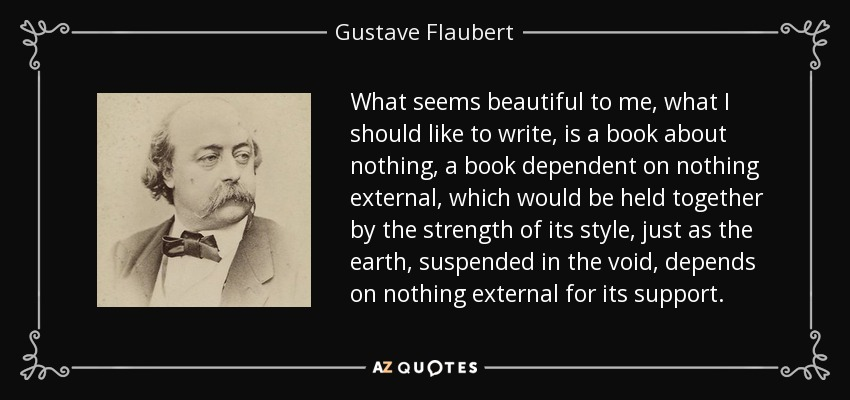 What seems beautiful to me, what I should like to write, is a book about nothing, a book dependent on nothing external, which would be held together by the strength of its style, just as the earth, suspended in the void, depends on nothing external for its support. - Gustave Flaubert
