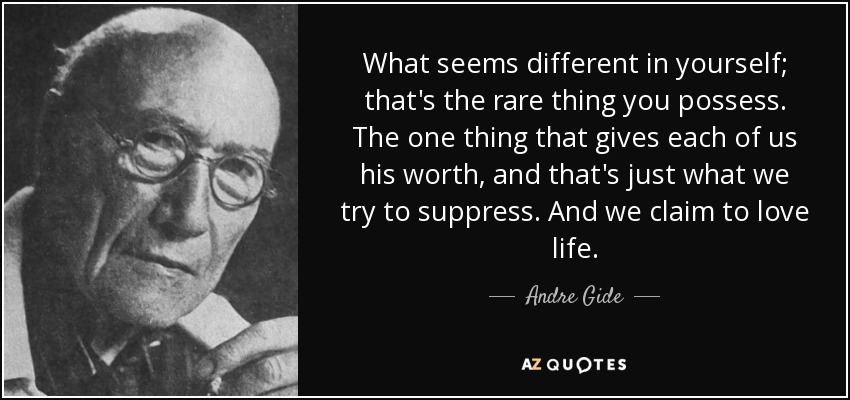 What seems different in yourself; that's the rare thing you possess. The one thing that gives each of us his worth, and that's just what we try to suppress. And we claim to love life. - Andre Gide
