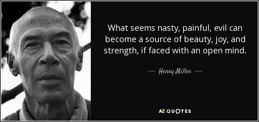 What seems nasty, painful, evil can become a source of beauty, joy, and strength, if faced with an open mind. - Henry Miller