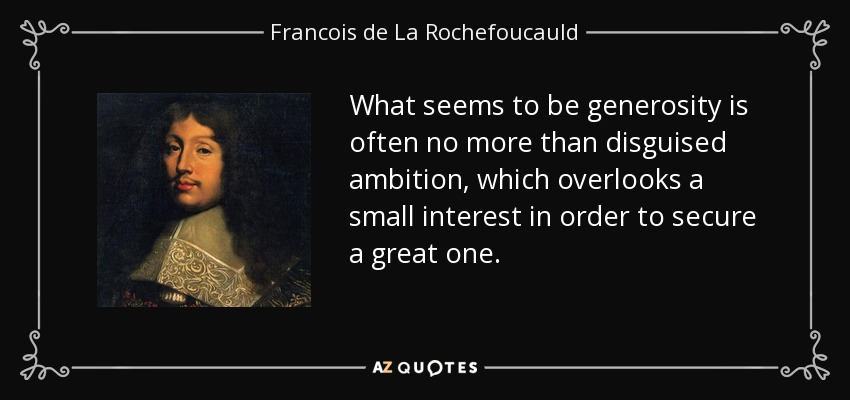 What seems to be generosity is often no more than disguised ambition, which overlooks a small interest in order to secure a great one. - Francois de La Rochefoucauld